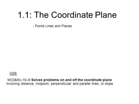 1.1: The Coordinate Plane - Points Lines and Planes M(G&M)–10–9 Solves problems on and off the coordinate plane involving distance, midpoint, perpendicular.