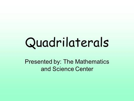 Quadrilaterals Presented by: The Mathematics and Science Center.