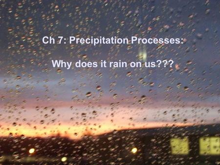 Ch 7: Precipitation Processes: Why does it rain on us???