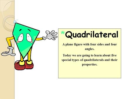 *Quadrilateral A plane figure with four sides and four angles. Today we are going to learn about five special types of quadrilaterals and their properties.