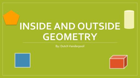 INSIDE AND OUTSIDE GEOMETRY By: Dutch Vanderpool.