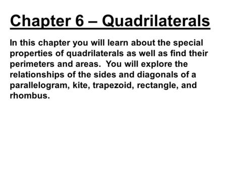 In this chapter you will learn about the special properties of quadrilaterals as well as find their perimeters and areas. You will explore the relationships.