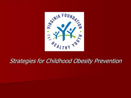 Strategies for Childhood Obesity Prevention. Began as Virginia Tobacco Settlement Foundation 2009 Legislature: Changed name Expanded mission Expanded.