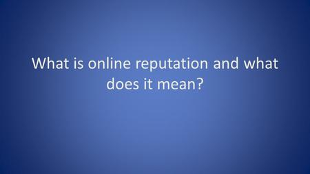 What is online reputation and what does it mean?.