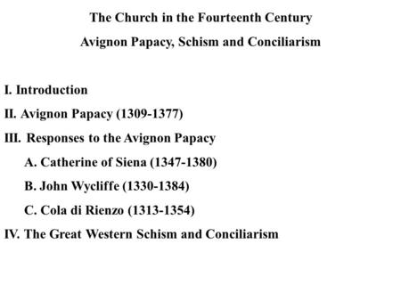 The Church in the Fourteenth Century Avignon Papacy, Schism and Conciliarism I. Introduction II. Avignon Papacy (1309-1377) III. Responses to the Avignon.