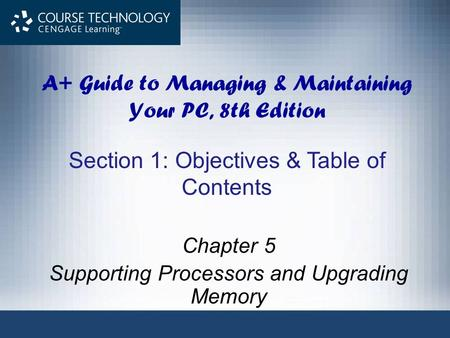 A+ Guide to Managing & Maintaining Your PC, 8th Edition Chapter 5 Supporting Processors and Upgrading Memory Section 1: Objectives & Table of Contents.