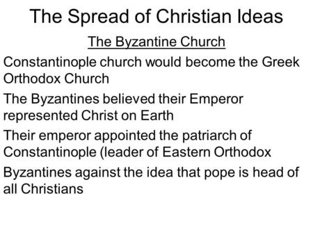 The Spread of Christian Ideas The Byzantine Church Constantinople church would become the Greek Orthodox Church The Byzantines believed their Emperor represented.