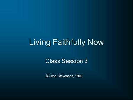 Living Faithfully Now Class Session 3 © John Stevenson, 2008.