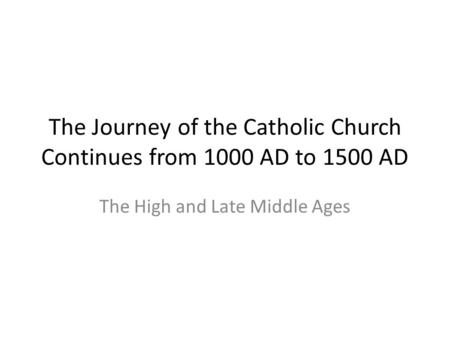 The Journey of the Catholic Church Continues from 1000 AD to 1500 AD The High and Late Middle Ages.