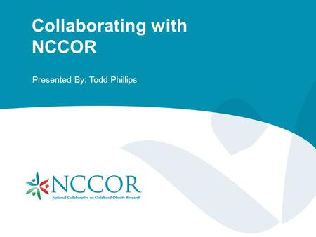 Collaborating with NCCOR Presented By: Todd Phillips.