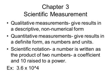 Chapter 3 Scientific Measurement Qualitative measurements- give results in a descriptive, non-numerical form Quantitative measurements- give results in.