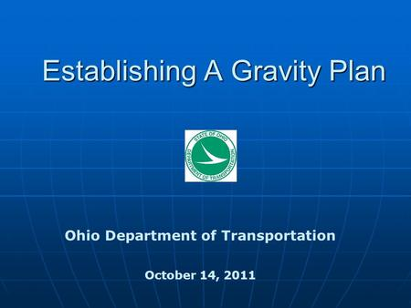 Establishing A Gravity Plan Ohio Department of Transportation October 14, 2011.