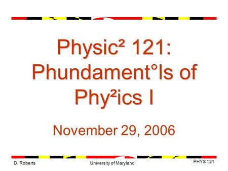 D. Roberts PHYS 121 University of Maryland Physic² 121: Phundament°ls of Phy²ics I November 29, 2006.