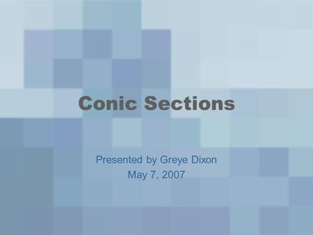Conic Sections Presented by Greye Dixon May 7, 2007.