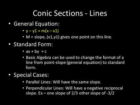 Conic Sections - Lines General Equation: y – y1 = m(x – x1) M = slope, (x1,y1) gives one point on this line. Standard Form: ax + by = c Basic Algebra can.
