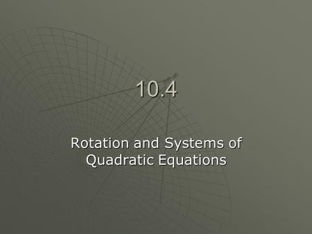 10.4 Rotation and Systems of Quadratic Equations.