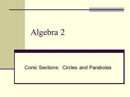Algebra 2 Conic Sections: Circles and Parabolas. Circles I can learn the relationship between the center and radius of a circle and the equation of a.