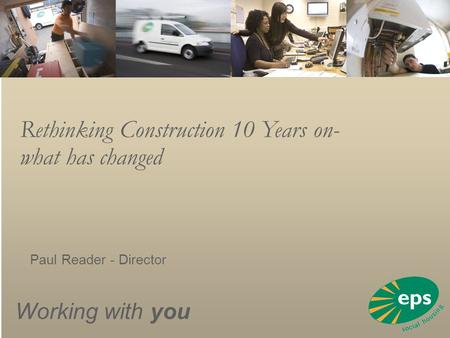 Working with you Rethinking Construction 10 Years on- what has changed Paul Reader - Director.