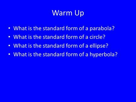 Warm Up What is the standard form of a parabola? What is the standard form of a circle? What is the standard form of a ellipse? What is the standard form.