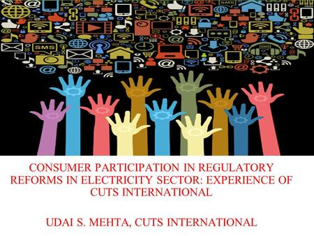 CONSUMER PARTICIPATION IN REGULATORY REFORMS IN ELECTRICITY SECTOR: EXPERIENCE OF CUTS INTERNATIONAL UDAI S. MEHTA, CUTS INTERNATIONAL.