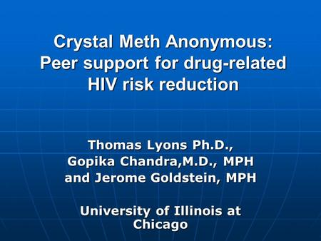 Crystal Meth Anonymous: Peer support for drug-related HIV risk reduction Thomas Lyons Ph.D., Gopika Chandra,M.D., MPH and Jerome Goldstein, MPH University.