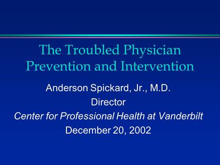 The Troubled Physician Prevention and Intervention Anderson Spickard, Jr., M.D. Director Center for Professional Health at Vanderbilt December 20, 2002.