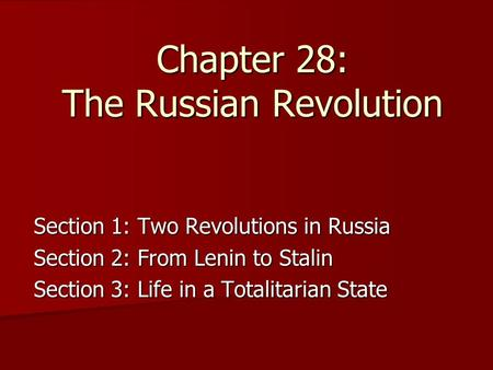 Chapter 28: The Russian Revolution Section 1: Two Revolutions in Russia Section 2: From Lenin to Stalin Section 3: Life in a Totalitarian State.