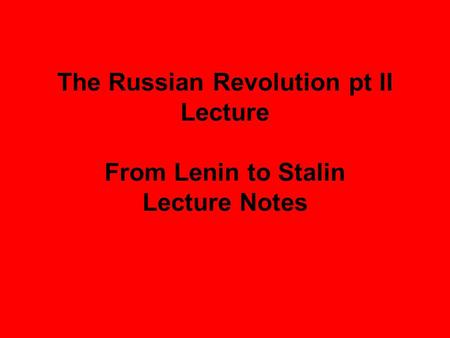 The Russian Revolution pt II Lecture From Lenin to Stalin Lecture Notes.