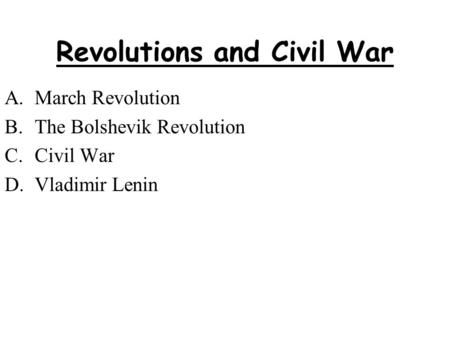 Revolutions and Civil War A.March Revolution B.The Bolshevik Revolution C.Civil War D.Vladimir Lenin.
