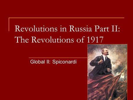 Revolutions in Russia Part II: The Revolutions of 1917 Global II: Spiconardi.