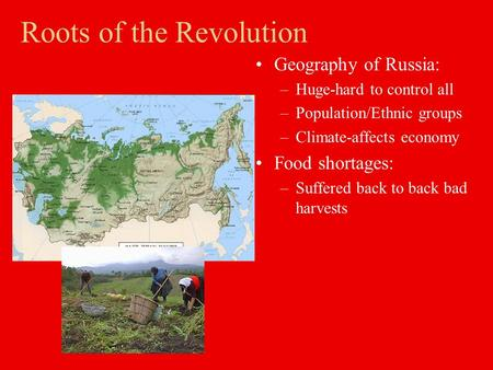 Roots of the Revolution Geography of Russia: –Huge-hard to control all –Population/Ethnic groups –Climate-affects economy Food shortages: –Suffered back.
