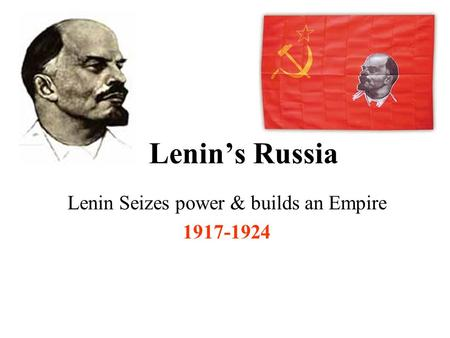 Lenin's Russia Lenin Seizes power & builds an Empire 1917-1924.