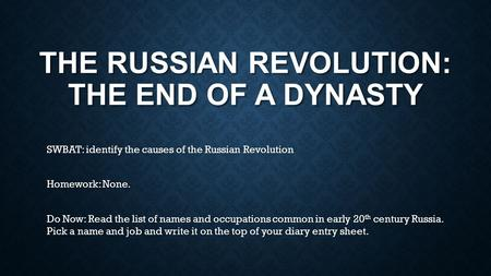 THE RUSSIAN REVOLUTION: THE END OF A DYNASTY SWBAT: identify the causes of the Russian Revolution Homework: None. Do Now: Read the list of names and occupations.