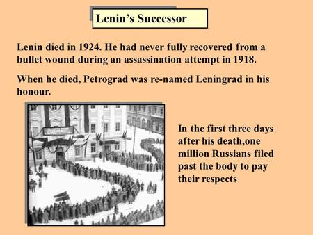 Lenin's Successor Lenin died in 1924. He had never fully recovered from a bullet wound during an assassination attempt in 1918. When he died, Petrograd.
