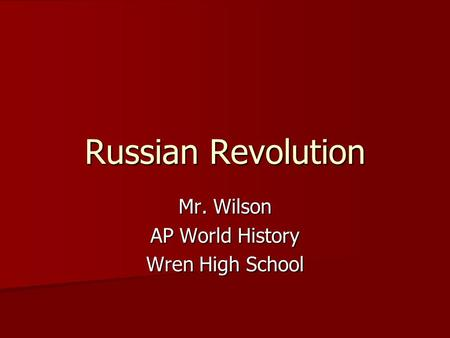 Russian Revolution Mr. Wilson AP World History Wren High School.