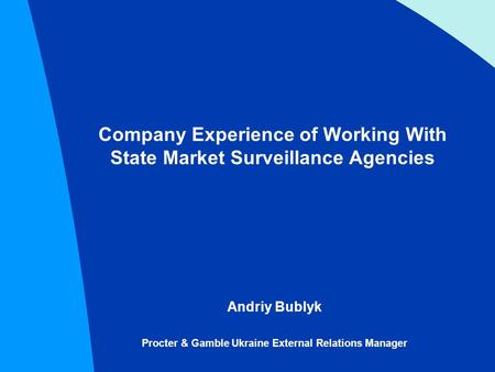 Company Experience of Working With State Market Surveillance Agencies Andriy Bublyk Procter & Gamble Ukraine External Relations Manager.
