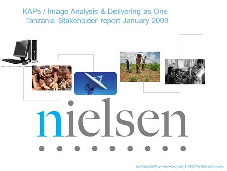 Confidential & Proprietary Copyright © 2008 The Nielsen Company KAPs / Image Analysis & Delivering as One Tanzania Stakeholder report January 2009.