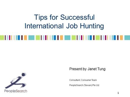 1 Tips for Successful International Job Hunting Present by Janet Tung Consultant, Consumer Team PeopleSearch (Taiwan) Pte Ltd.