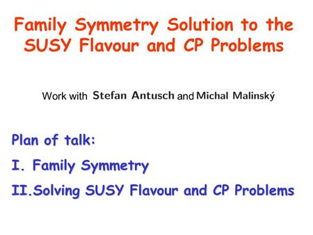 Family Symmetry Solution to the SUSY Flavour and CP Problems Plan of talk: I.Family Symmetry II.Solving SUSY Flavour and CP Problems Work with and Michal.