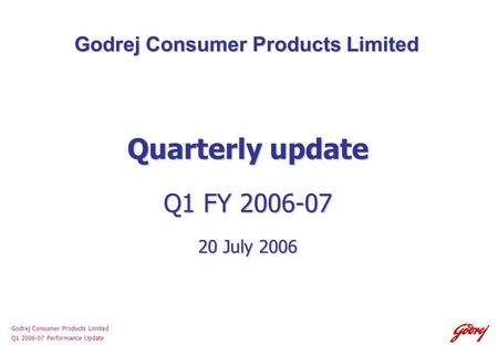 Godrej Consumer Products Limited Q1 2006-07 Performance Update Godrej Consumer Products Limited Quarterly update Q1 FY 2006-07 20 July 2006.