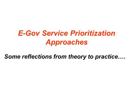 E-Gov Service Prioritization Approaches Some reflections from theory to practice….