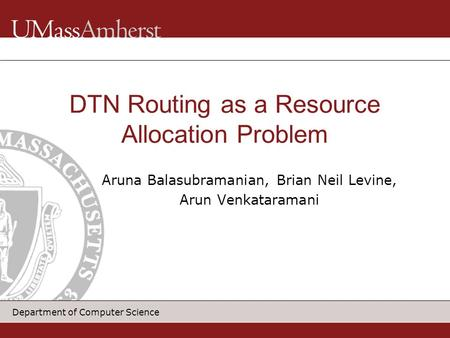 Department of Computer Science Aruna Balasubramanian, Brian Neil Levine, Arun Venkataramani DTN Routing as a Resource Allocation Problem.