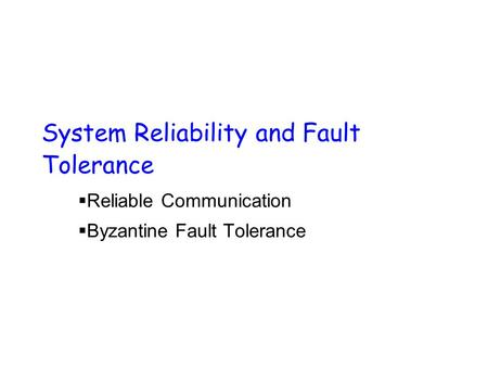 System Reliability and Fault Tolerance  Reliable Communication  Byzantine Fault Tolerance.