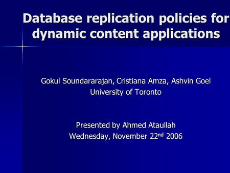 Database replication policies for dynamic content applications Gokul Soundararajan, Cristiana Amza, Ashvin Goel University of Toronto Presented by Ahmed.