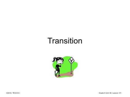 Transition Grade 6 Unit 06, Lesson: 01 ©2012, TESCCC.
