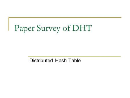 Paper Survey of DHT Distributed Hash Table. Usages Directory service  Very little amount of information, such as URI, metadata, … Storage  Data, such.