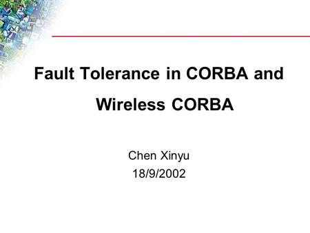Fault Tolerance in CORBA and Wireless CORBA Chen Xinyu 18/9/2002.