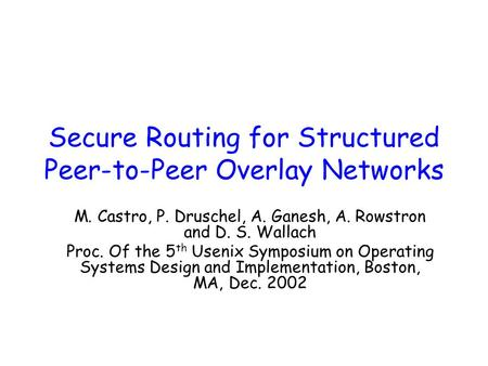 Secure Routing for Structured Peer-to-Peer Overlay Networks M. Castro, P. Druschel, A. Ganesh, A. Rowstron and D. S. Wallach Proc. Of the 5 th Usenix Symposium.