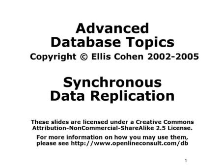 1 Advanced Database Topics Copyright © Ellis Cohen 2002-2005 Synchronous Data Replication These slides are licensed under a Creative Commons Attribution-NonCommercial-ShareAlike.