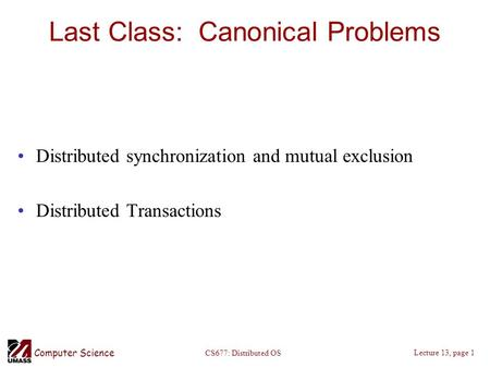 Computer Science Lecture 13, page 1 CS677: Distributed OS Last Class: Canonical Problems Distributed synchronization and mutual exclusion Distributed Transactions.